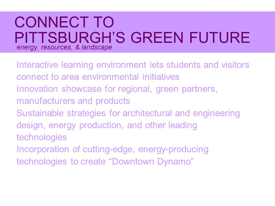 CONNECT TO PITTSBURGH'S GREEN FUTURE energy, resources, & landscape Interactive learning environment lets students and visitors connect to area environmental initiatives Innovation showcase for regional, green partners, manufacturers and products Sustainable strategies for architectural and engineering design, energy production, and other leading technologies Incorporation of cutting-edge, energy-producing technologies to create Downtown Dynamo