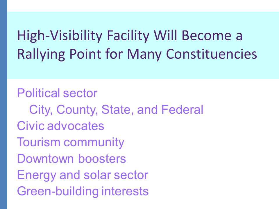 High-Visibility Facility Will Become a Rallying Point for Many Constituencies Political sector City, County, State, and Federal Civic advocates Tourism community Downtown boosters Energy and solar sector Green-building interests