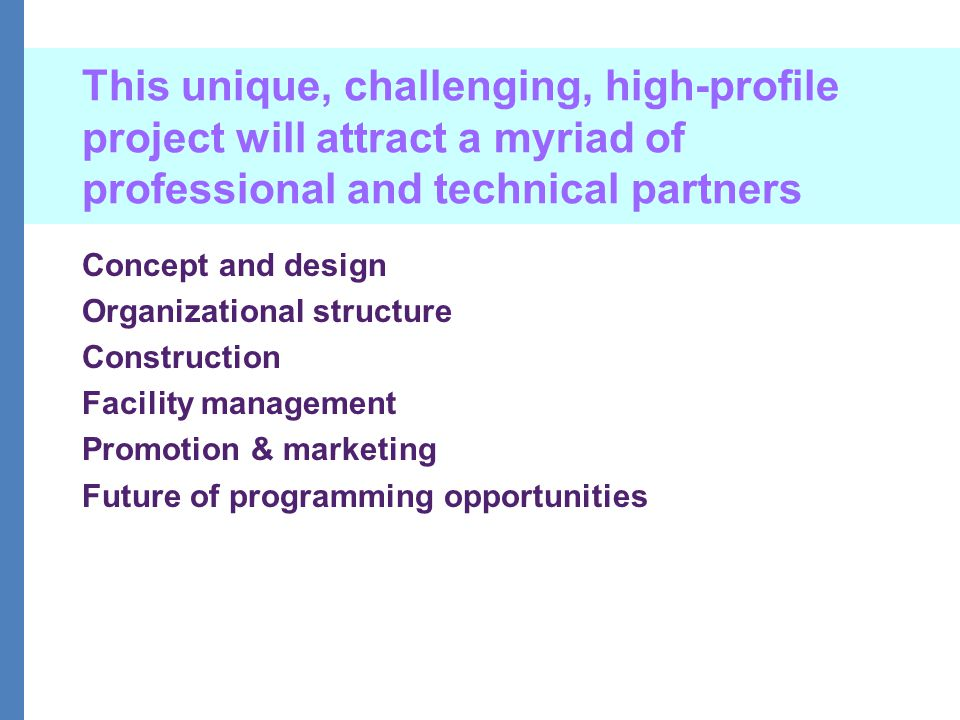 This unique, challenging, high-profile project will attract a myriad of professional and technical partners Concept and design Organizational structure Construction Facility management Promotion & marketing Future of programming opportunities