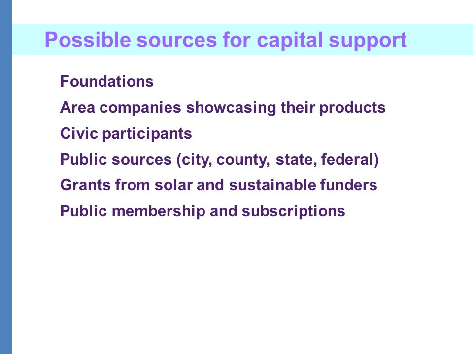 Possible sources for capital support Foundations Area companies showcasing their products Civic participants Public sources (city, county, state, federal) Grants from solar and sustainable funders Public membership and subscriptions