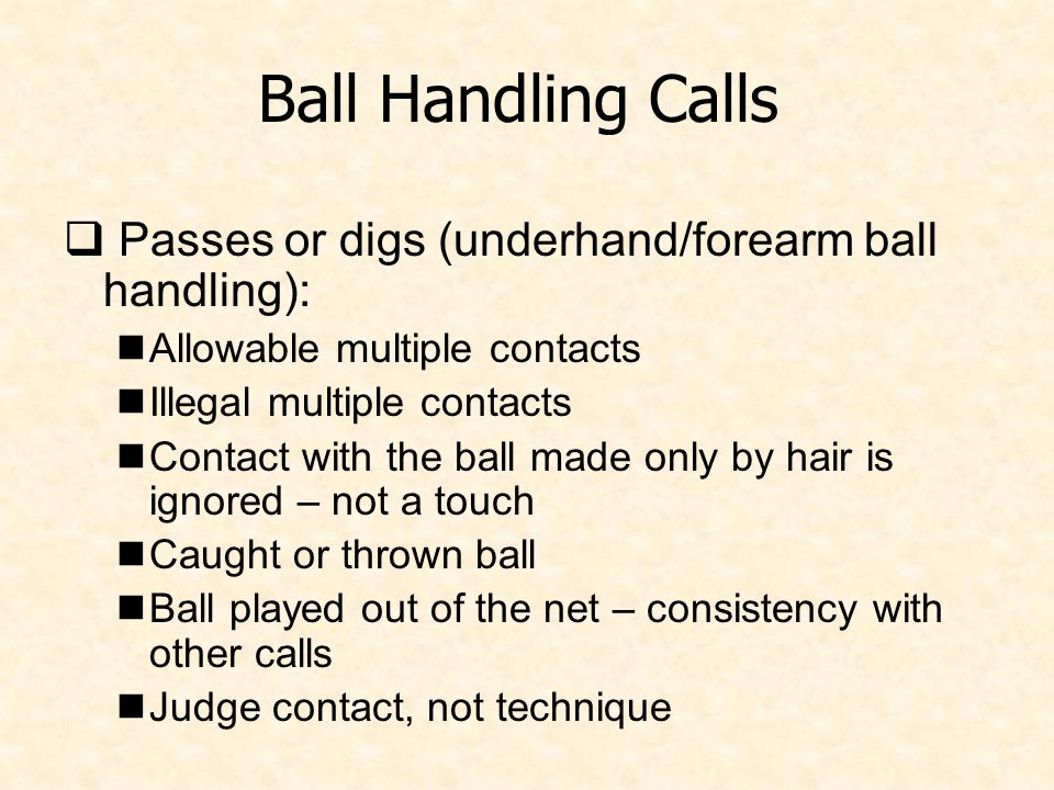 Ball Handling Calls  Passes or digs (underhand/forearm ball handling): Allowable multiple contacts Illegal multiple contacts Contact with the ball made only by hair is ignored – not a touch Caught or thrown ball Ball played out of the net – consistency with other calls Judge contact, not technique