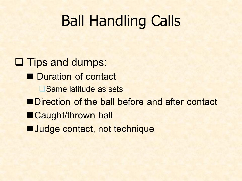 Ball Handling Calls  Tips and dumps: Duration of contact  Same latitude as sets Direction of the ball before and after contact Caught/thrown ball Judge contact, not technique