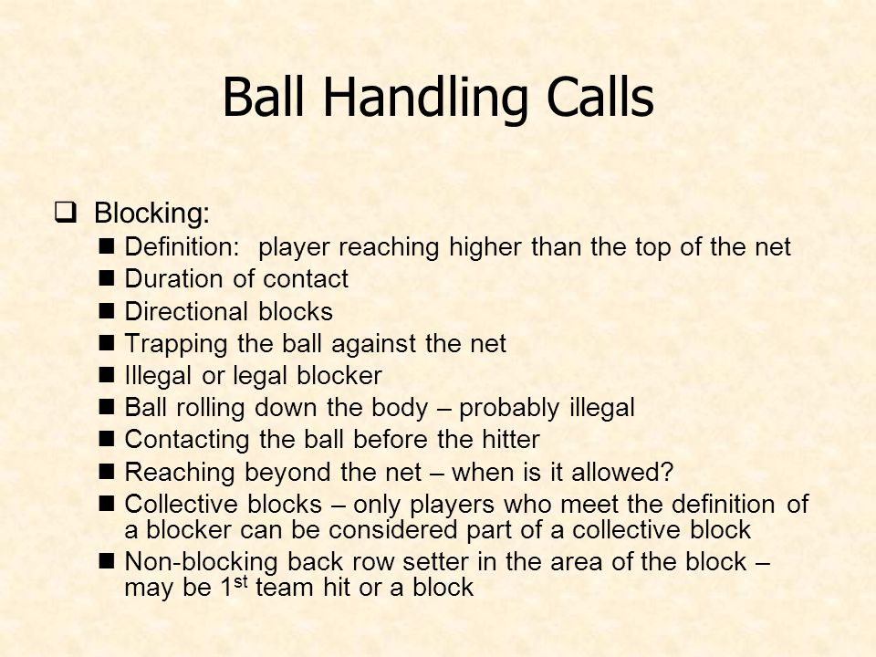 Ball Handling Calls  Blocking: Definition: player reaching higher than the top of the net Duration of contact Directional blocks Trapping the ball against the net Illegal or legal blocker Ball rolling down the body – probably illegal Contacting the ball before the hitter Reaching beyond the net – when is it allowed.
