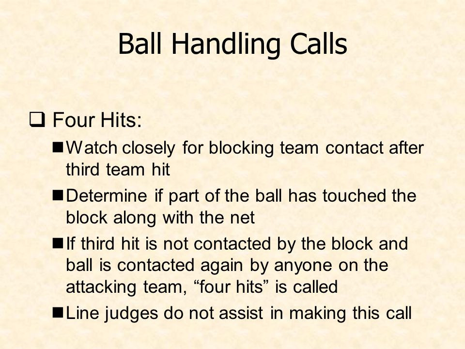 Ball Handling Calls  Four Hits: Watch closely for blocking team contact after third team hit Determine if part of the ball has touched the block along with the net If third hit is not contacted by the block and ball is contacted again by anyone on the attacking team, four hits is called Line judges do not assist in making this call