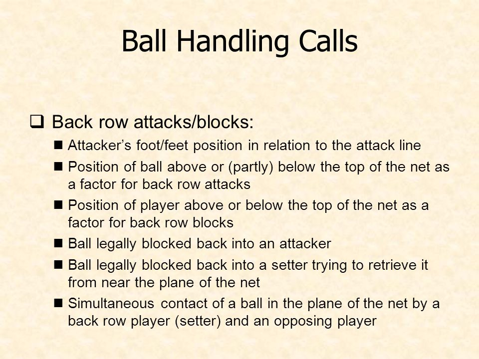 Ball Handling Calls  Back row attacks/blocks: Attacker's foot/feet position in relation to the attack line Position of ball above or (partly) below the top of the net as a factor for back row attacks Position of player above or below the top of the net as a factor for back row blocks Ball legally blocked back into an attacker Ball legally blocked back into a setter trying to retrieve it from near the plane of the net Simultaneous contact of a ball in the plane of the net by a back row player (setter) and an opposing player