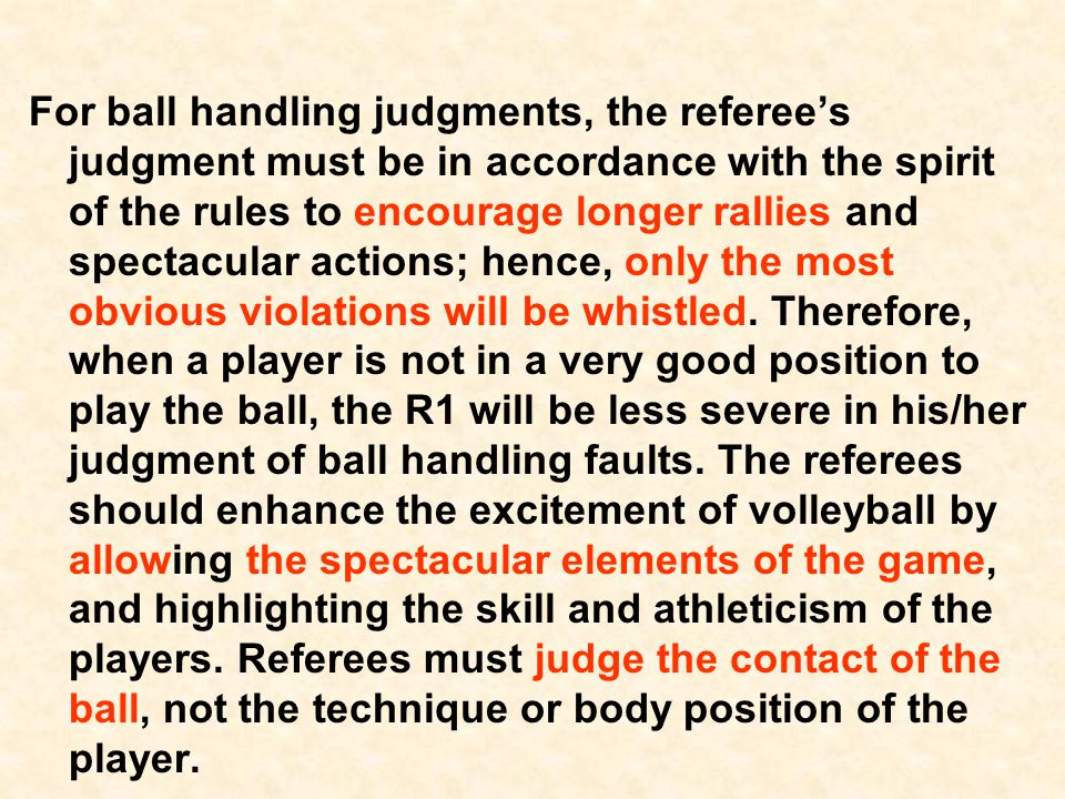 Ball Handling Calls  Blocking: Definition: player reaching higher than the top of the net Duration of contact Directional blocks Trapping the ball against the net Illegal or legal blocker Ball rolling down the body – probably illegal Contacting the ball before the hitter Reaching beyond the net – when is it allowed.