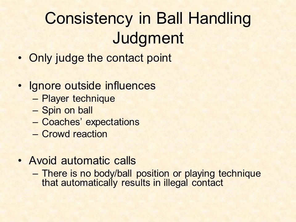 Consistency in Ball Handling Judgment Only judge the contact point Ignore outside influences –Player technique –Spin on ball –Coaches' expectations –Crowd reaction Avoid automatic calls –There is no body/ball position or playing technique that automatically results in illegal contact