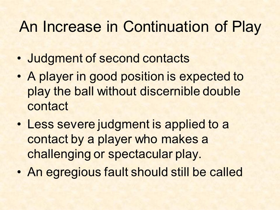 An Increase in Continuation of Play Judgment of second contacts A player in good position is expected to play the ball without discernible double contact Less severe judgment is applied to a contact by a player who makes a challenging or spectacular play.