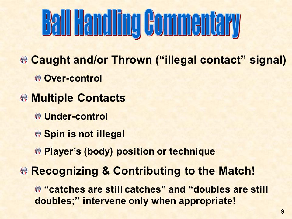 Ball Handling Calls  Sets (overhand ball handling): Double hits  Allowed on first contact Allowed on first contact Caught or thrown One-handed sets  Use same judgment as two-handed set Judge contact, not technique Concept of over-control vs under control