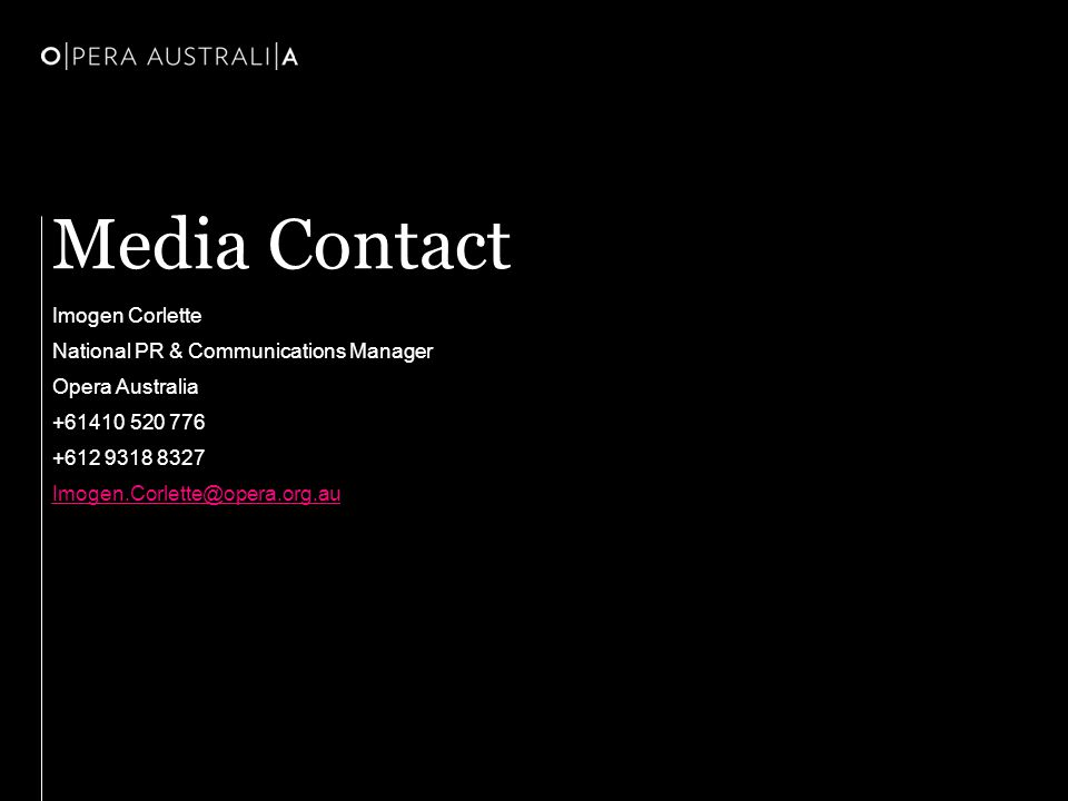 Media Contact Imogen Corlette National PR & Communications Manager Opera Australia +61410 520 776 +612 9318 8327 Imogen.Corlette@opera.org.au