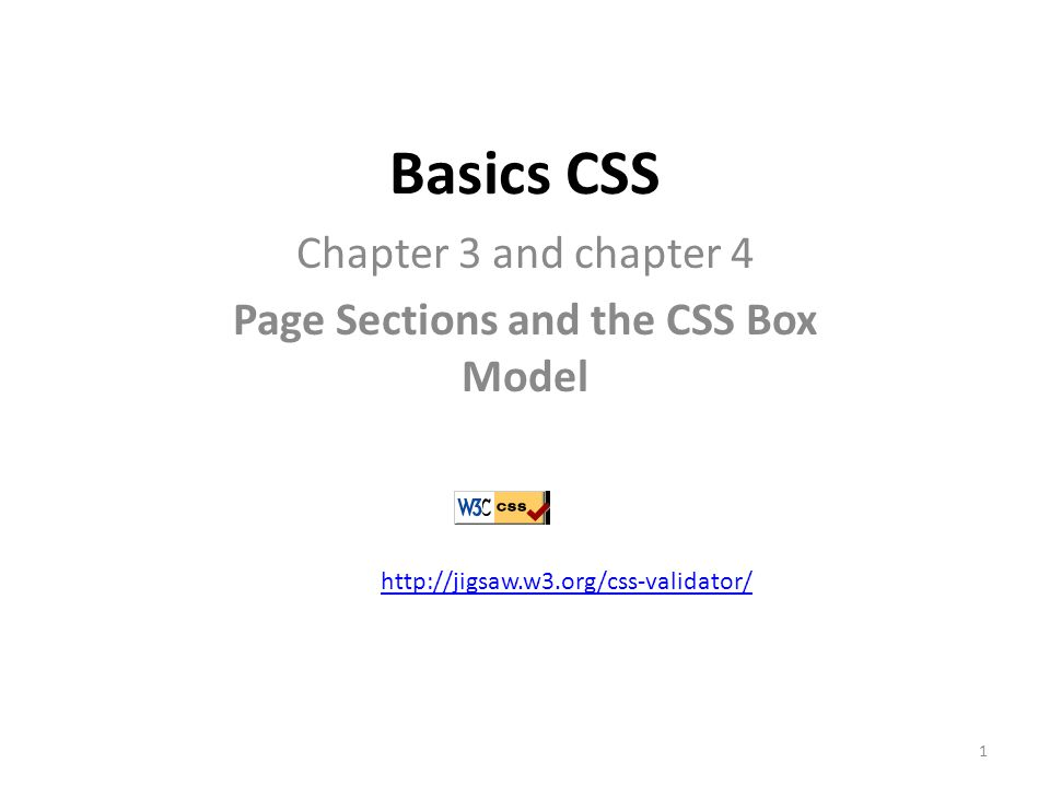 Basics CSS Chapter 3 and chapter 4 Page Sections and the CSS Box Model http://jigsaw.w3.org/css-validator/ 1