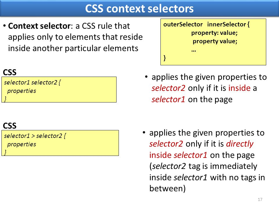 CSS context selectors 17 selector1 selector2 { properties } CSS applies the given properties to selector2 only if it is directly inside selector1 on the page (selector2 tag is immediately inside selector1 with no tags in between) Context selector: a CSS rule that applies only to elements that reside inside another particular elements applies the given properties to selector2 only if it is inside a selector1 on the page selector1 > selector2 { properties } CSS outerSelector innerSelector { property: value; property value; … }