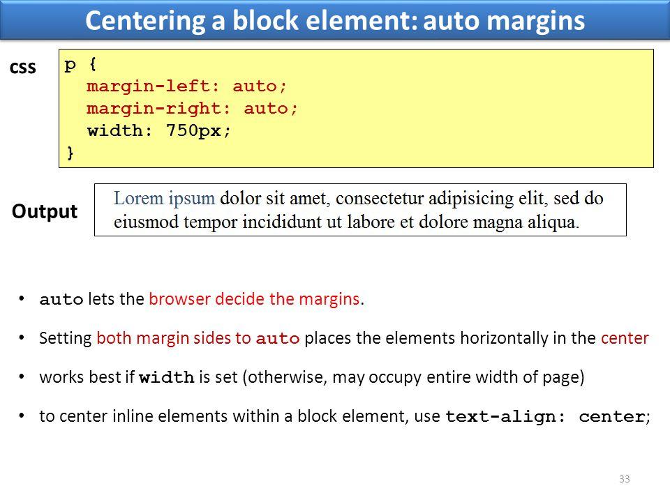 Centering a block element: auto margins 33 p { margin-left: auto; margin-right: auto; width: 750px; } css Output auto lets the browser decide the margins.
