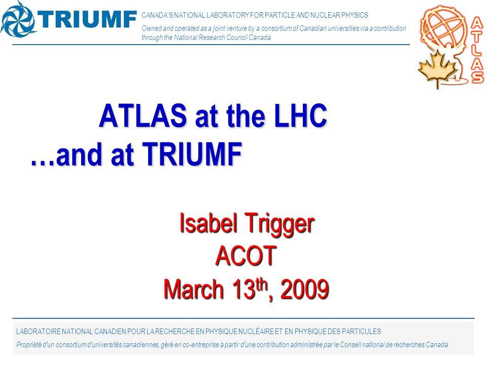 1 Isabel Trigger ACOT March 13 th, 2009 ATLAS at the LHC …and at TRIUMF CANADA'S NATIONAL LABORATORY FOR PARTICLE AND NUCLEAR PHYSICS Owned and operated as a joint venture by a consortium of Canadian universities via a contribution through the National Research Council Canada LABORATOIRE NATIONAL CANADIEN POUR LA RECHERCHE EN PHYSIQUE NUCLÉAIRE ET EN PHYSIQUE DES PARTICULES Propriété d un consortium d universités canadiennes, géré en co-entreprise à partir d une contribution administrée par le Conseil national de recherches Canada