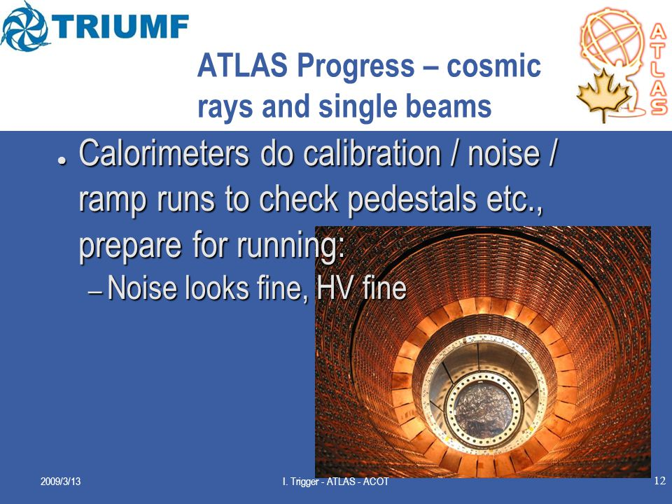 12 ATLAS Progress – cosmic rays and single beams ● Calorimeters do calibration / noise / ramp runs to check pedestals etc., prepare for running: – Noise looks fine, HV fine 2009/3/13I.