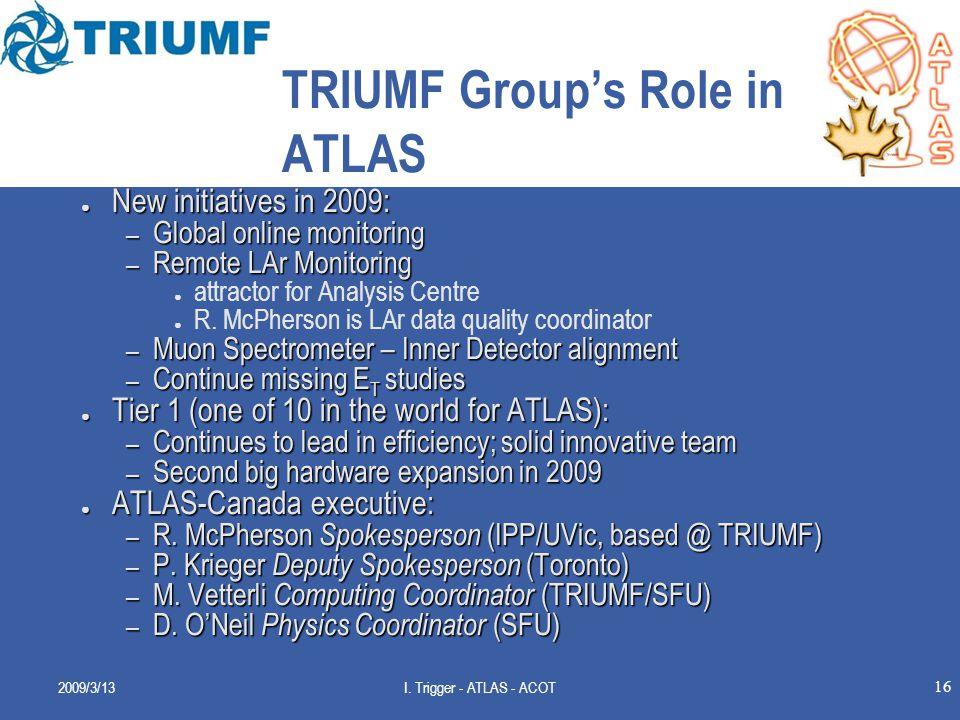 16 TRIUMF Group's Role in ATLAS ● New initiatives in 2009: – Global online monitoring – Remote LAr Monitoring ● attractor for Analysis Centre ● R.