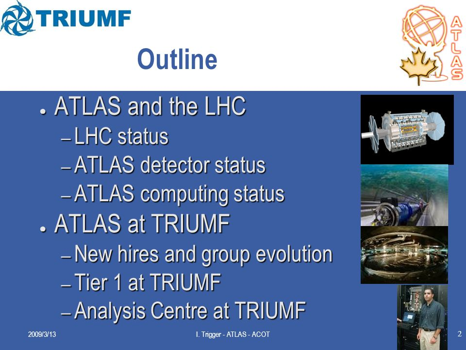 2 Outline ● ATLAS and the LHC – LHC status – ATLAS detector status – ATLAS computing status ● ATLAS at TRIUMF – New hires and group evolution – Tier 1 at TRIUMF – Analysis Centre at TRIUMF 2009/3/13I.