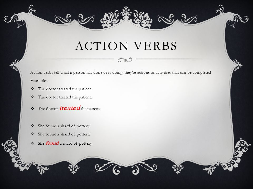 ACTION VERBS Action verbs tell what a person has done or is doing; they're actions or activities that can be completed Examples:  The doctor treated