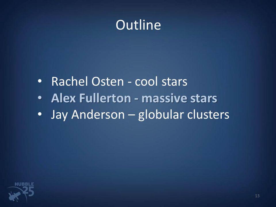 Outline Rachel Osten - cool stars Alex Fullerton - massive stars Alex Fullerton - massive stars Jay Anderson – globular clusters 13