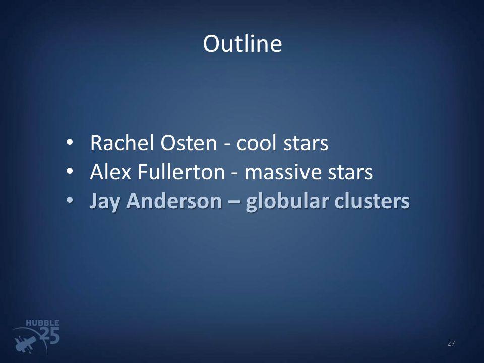 Outline Rachel Osten - cool stars Alex Fullerton - massive stars Jay Anderson – globular clusters Jay Anderson – globular clusters 27