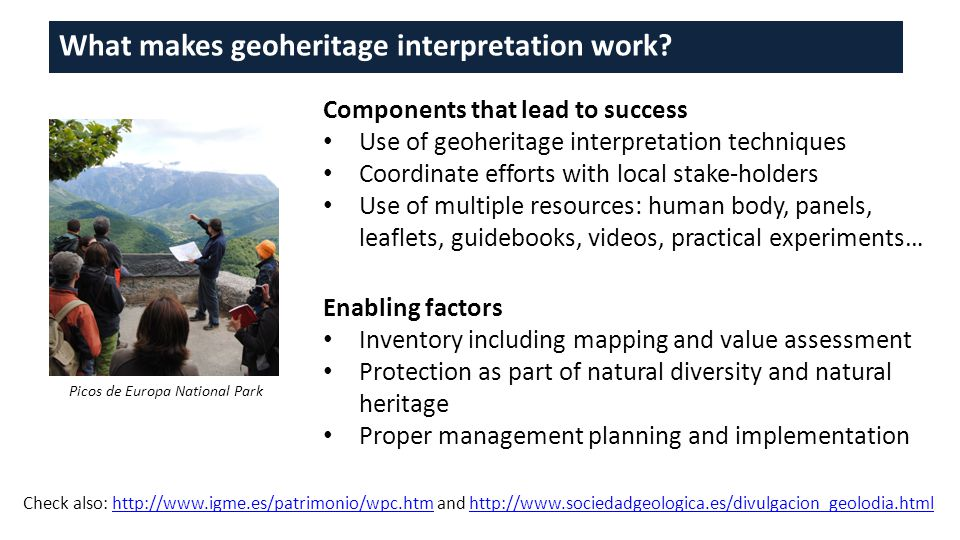 Components that lead to success Use of geoheritage interpretation techniques Coordinate efforts with local stake-holders Use of multiple resources: human body, panels, leaflets, guidebooks, videos, practical experiments… Enabling factors Inventory including mapping and value assessment Protection as part of natural diversity and natural heritage Proper management planning and implementation What makes geoheritage interpretation work.