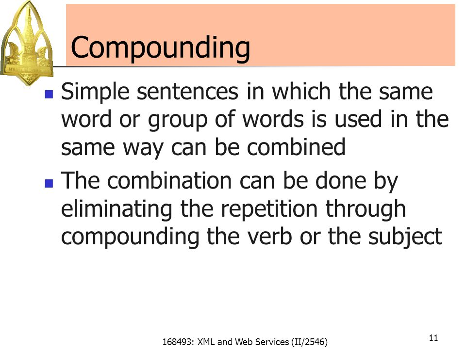 168493: XML and Web Services (II/2546) 11 Compounding Simple sentences in which the same word or group of words is used in the same way can be combined The combination can be done by eliminating the repetition through compounding the verb or the subject