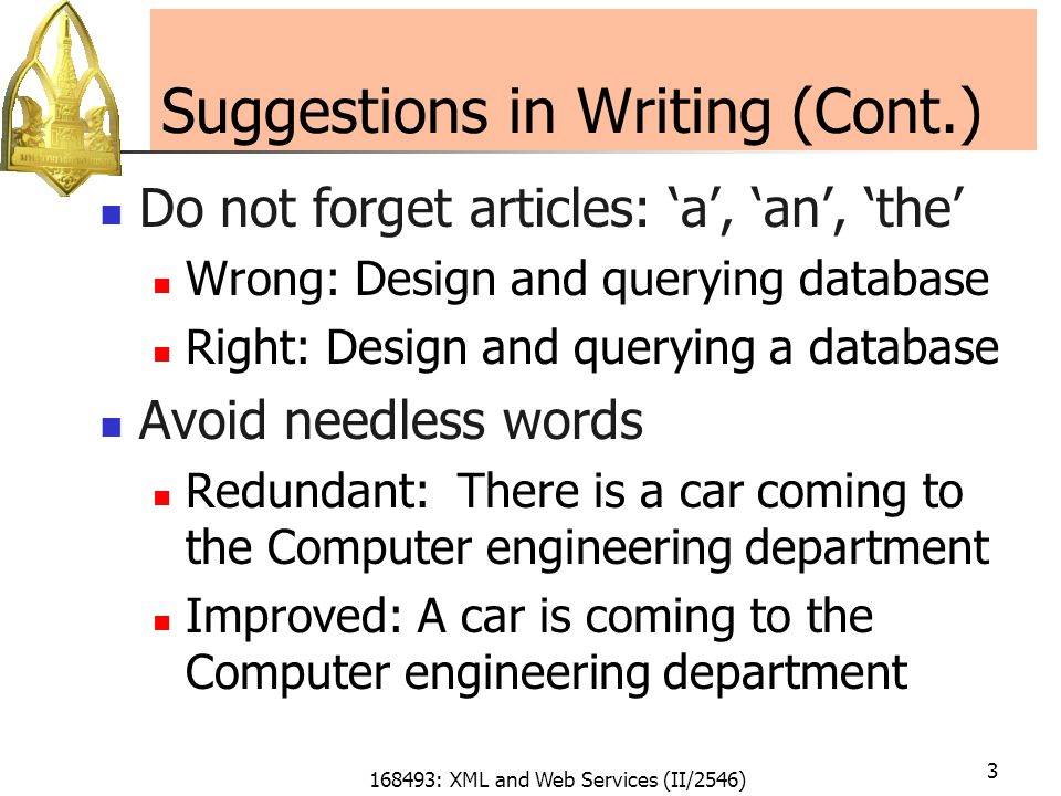 168493: XML and Web Services (II/2546) 3 Suggestions in Writing (Cont.) Do not forget articles: 'a', 'an', 'the' Wrong: Design and querying database Right: Design and querying a database Avoid needless words Redundant: There is a car coming to the Computer engineering department Improved: A car is coming to the Computer engineering department