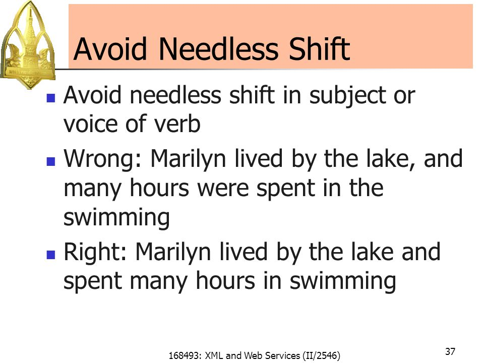 168493: XML and Web Services (II/2546) 37 Avoid Needless Shift Avoid needless shift in subject or voice of verb Wrong: Marilyn lived by the lake, and many hours were spent in the swimming Right: Marilyn lived by the lake and spent many hours in swimming