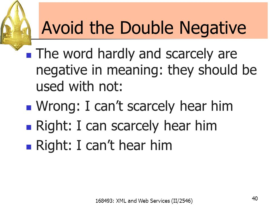 168493: XML and Web Services (II/2546) 40 Avoid the Double Negative The word hardly and scarcely are negative in meaning: they should be used with not: Wrong: I can't scarcely hear him Right: I can scarcely hear him Right: I can't hear him