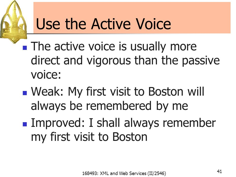 168493: XML and Web Services (II/2546) 41 Use the Active Voice The active voice is usually more direct and vigorous than the passive voice: Weak: My first visit to Boston will always be remembered by me Improved: I shall always remember my first visit to Boston