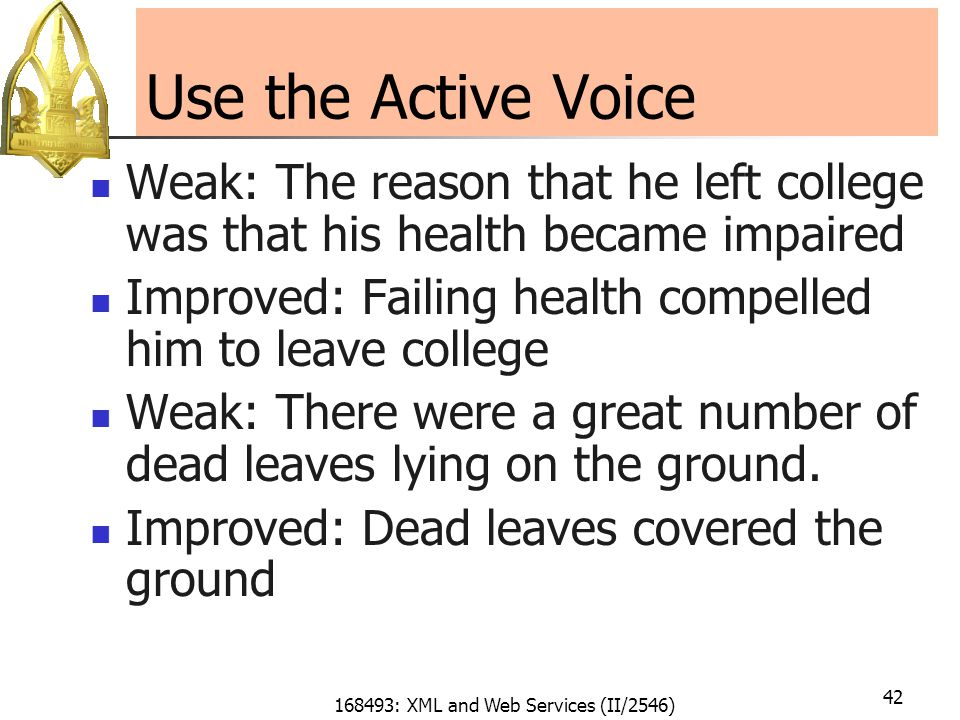 168493: XML and Web Services (II/2546) 42 Use the Active Voice Weak: The reason that he left college was that his health became impaired Improved: Failing health compelled him to leave college Weak: There were a great number of dead leaves lying on the ground.
