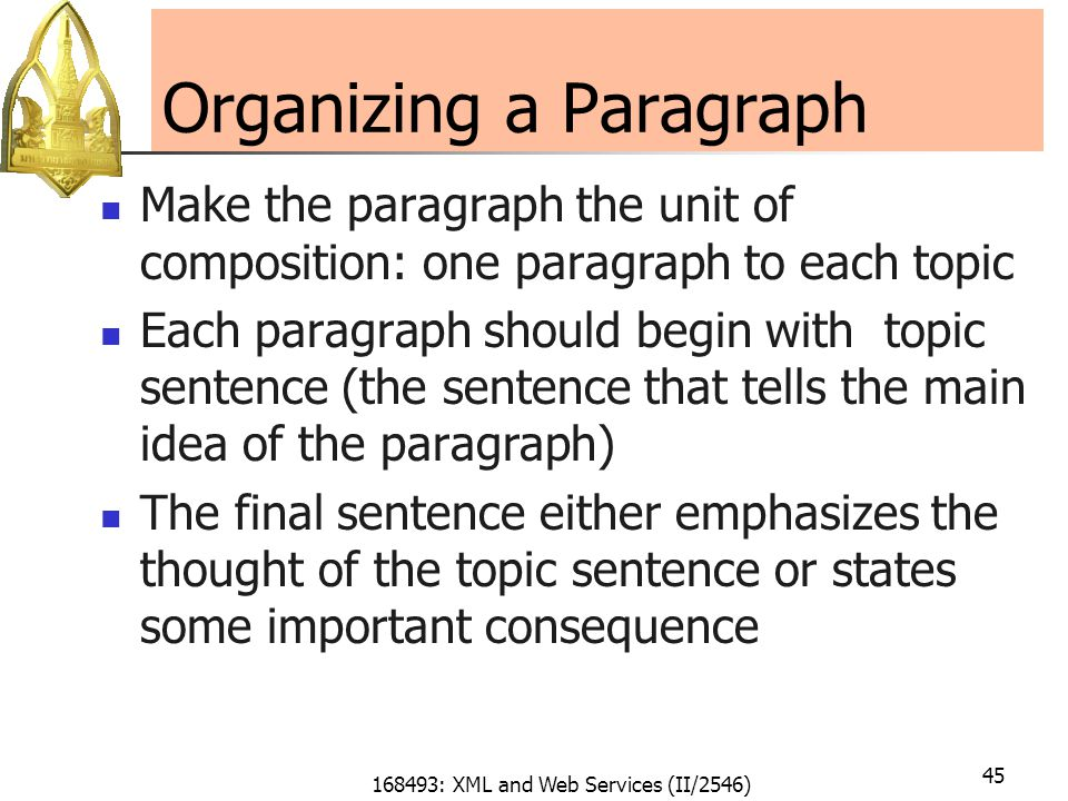 168493: XML and Web Services (II/2546) 45 Organizing a Paragraph Make the paragraph the unit of composition: one paragraph to each topic Each paragraph should begin with topic sentence (the sentence that tells the main idea of the paragraph) The final sentence either emphasizes the thought of the topic sentence or states some important consequence