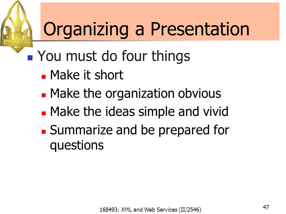 168493: XML and Web Services (II/2546) 47 Organizing a Presentation You must do four things Make it short Make the organization obvious Make the ideas simple and vivid Summarize and be prepared for questions