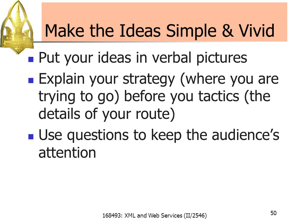168493: XML and Web Services (II/2546) 50 Make the Ideas Simple & Vivid Put your ideas in verbal pictures Explain your strategy (where you are trying to go) before you tactics (the details of your route) Use questions to keep the audience's attention