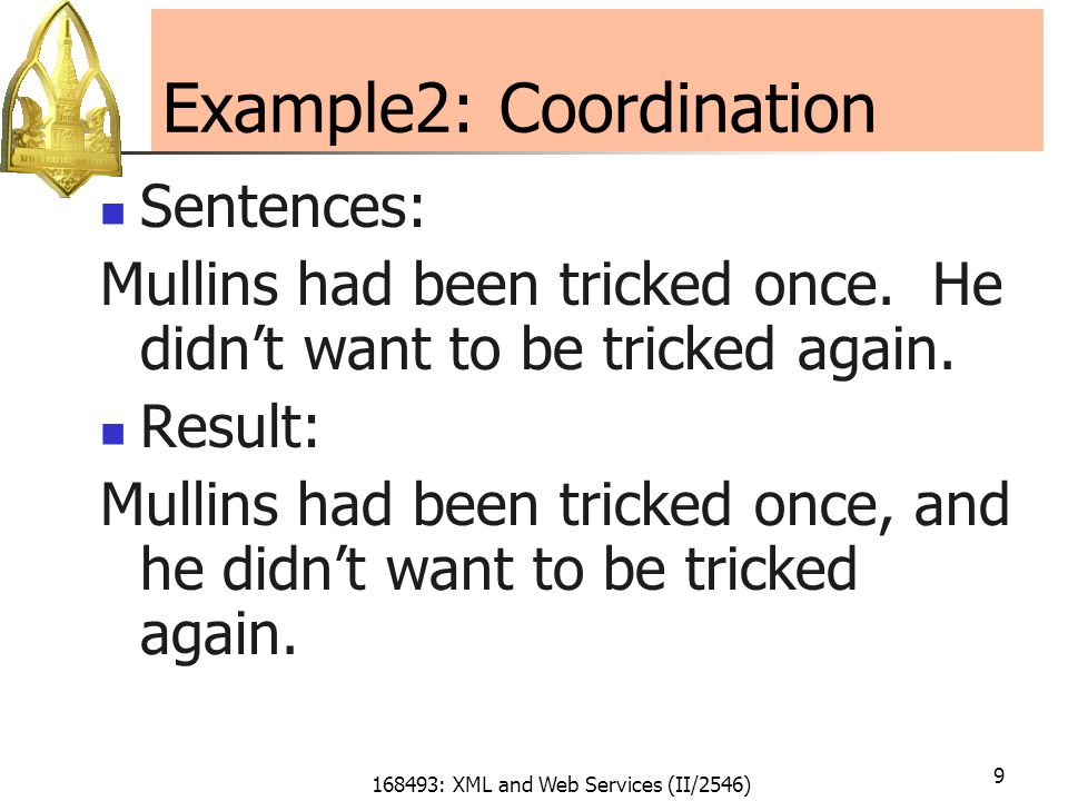 168493: XML and Web Services (II/2546) 9 Example2: Coordination Sentences: Mullins had been tricked once.