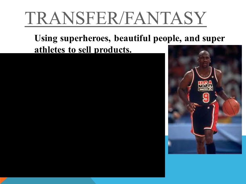 TRANSFER/FANTASY Using superheroes, beautiful people, and super athletes to sell products.
