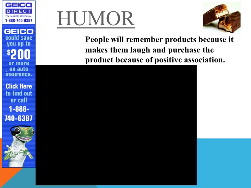 HUMOR People will remember products because it makes them laugh and purchase the product because of positive association.