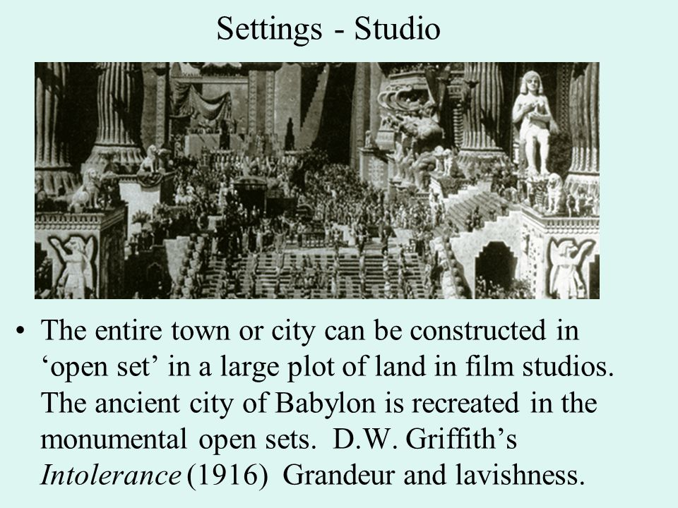 Settings - Studio The entire town or city can be constructed in 'open set' in a large plot of land in film studios. The ancient city of Babylon is rec