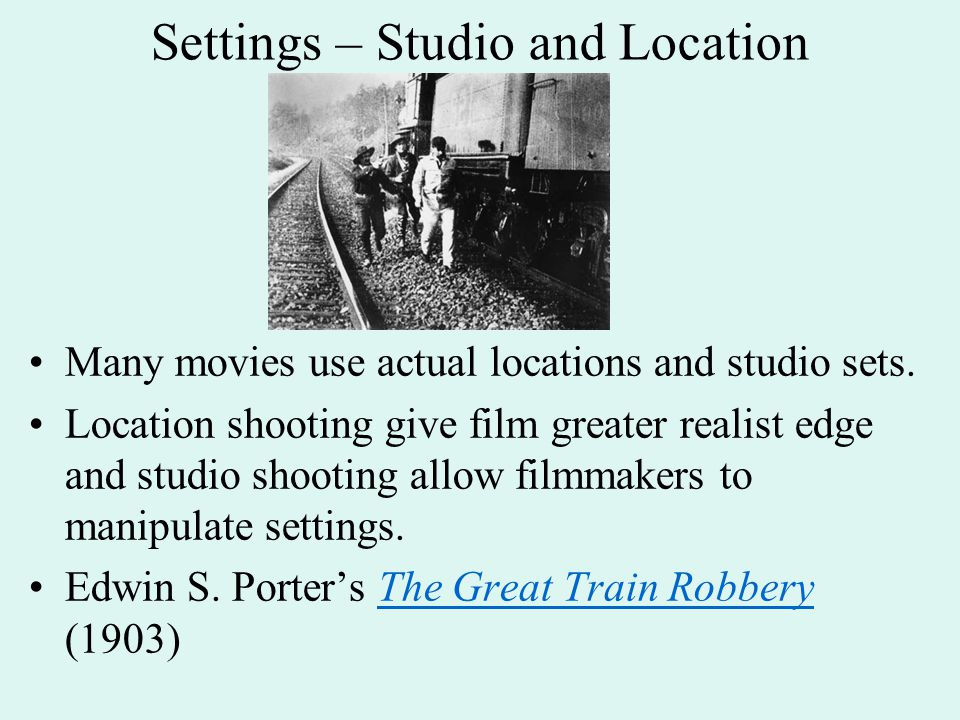 Settings – Studio and Location Many movies use actual locations and studio sets. Location shooting give film greater realist edge and studio shooting