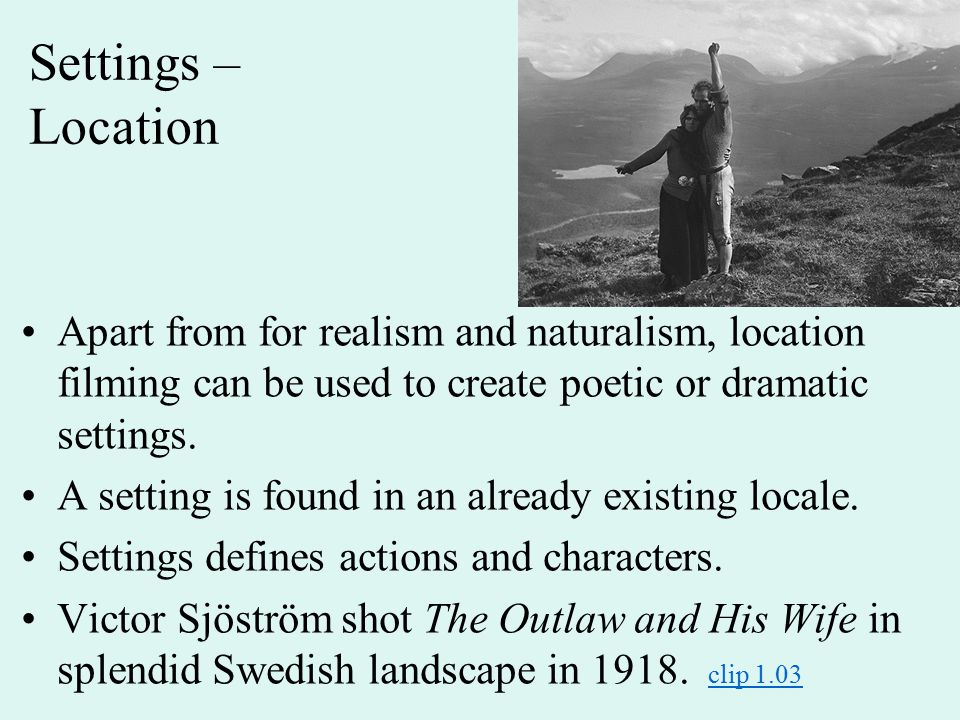 Settings – Location Apart from for realism and naturalism, location filming can be used to create poetic or dramatic settings. A setting is found in a