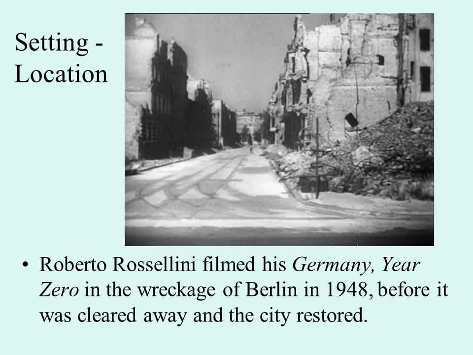 Setting - Location Roberto Rossellini filmed his Germany, Year Zero in the wreckage of Berlin in 1948, before it was cleared away and the city restored.