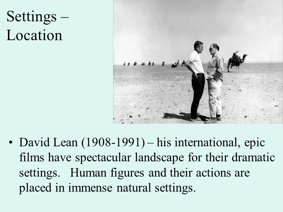 Settings – Location David Lean (1908-1991) – his international, epic films have spectacular landscape for their dramatic settings.