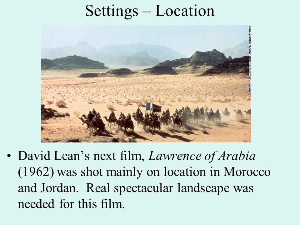 Settings – Location David Lean's next film, Lawrence of Arabia (1962) was shot mainly on location in Morocco and Jordan.