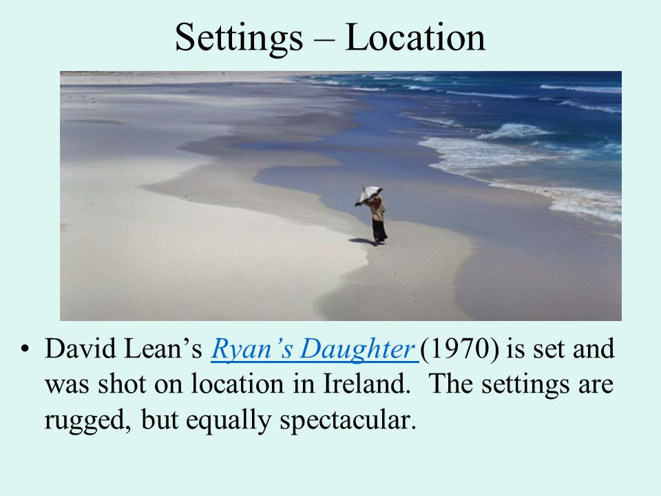 Settings – Location David Lean's Ryan's Daughter (1970) is set and was shot on location in Ireland. The settings are rugged, but equally spectacular.R