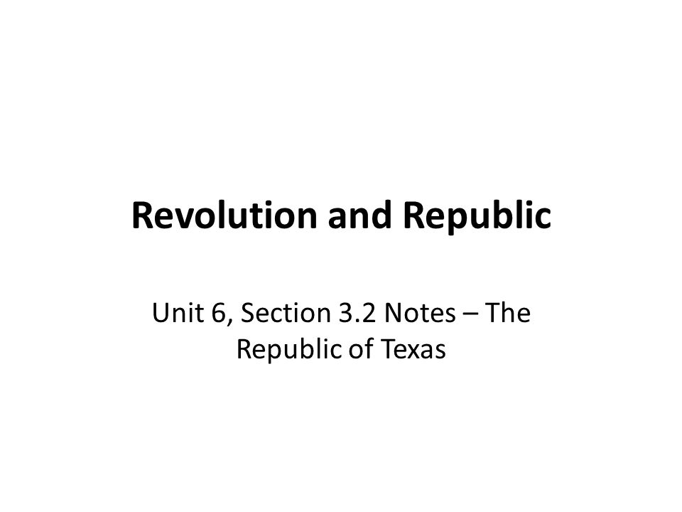 Revolution and Republic Unit 6, Section 3.2 Notes – The Republic of Texas