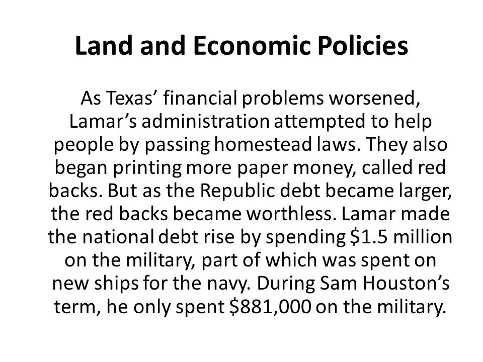 Land and Economic Policies As Texas' financial problems worsened, Lamar's administration attempted to help people by passing homestead laws. They also