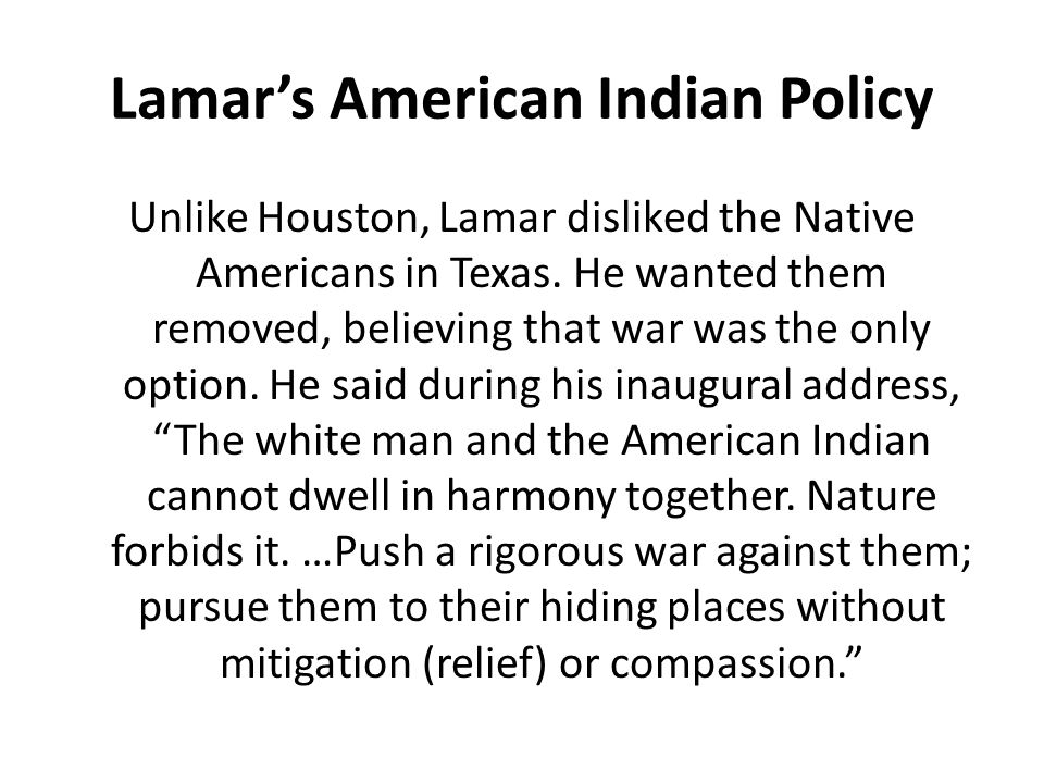 Lamar's American Indian Policy Unlike Houston, Lamar disliked the Native Americans in Texas. He wanted them removed, believing that war was the only o