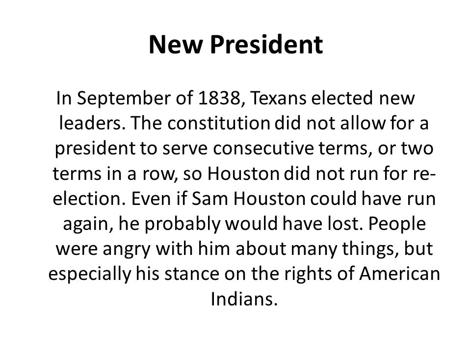 New President In September of 1838, Texans elected new leaders. The constitution did not allow for a president to serve consecutive terms, or two term