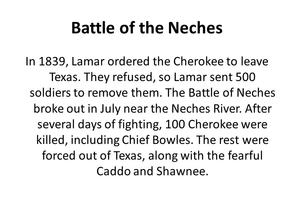 Battle of the Neches In 1839, Lamar ordered the Cherokee to leave Texas. They refused, so Lamar sent 500 soldiers to remove them. The Battle of Neches