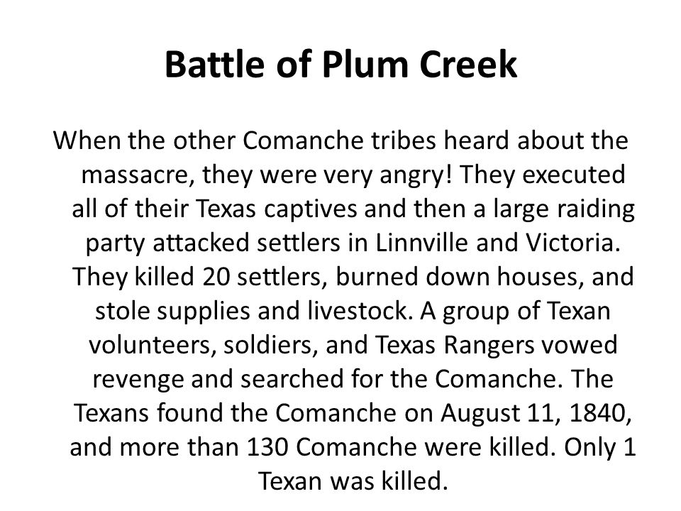 Battle of Plum Creek When the other Comanche tribes heard about the massacre, they were very angry! They executed all of their Texas captives and then
